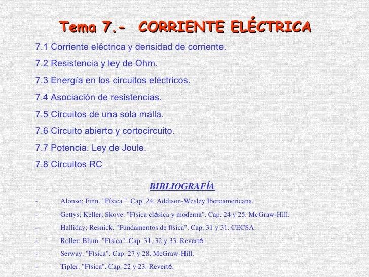 7 .1  Corriente eléctrica y densidad de corriente. 7 .2  Resistencia y ley de Ohm . 7 . 3   Energía en los circuitos eléct...
