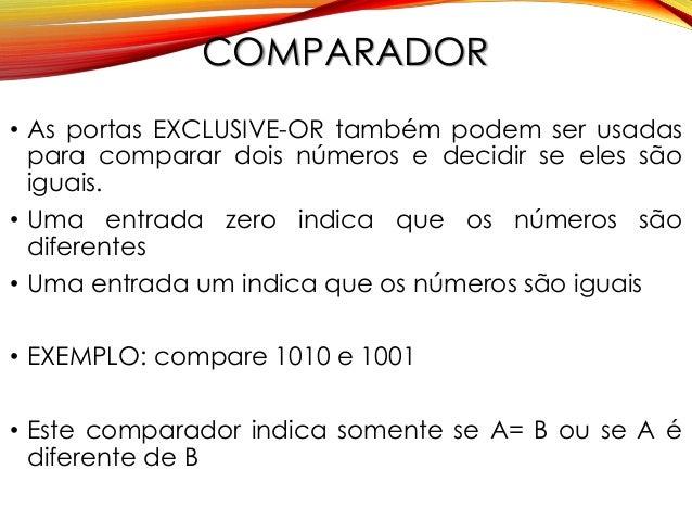 COMPARADOR • As portas EXCLUSIVE-OR também podem ser usadas para comparar dois números e decidir se eles são iguais. • Uma...