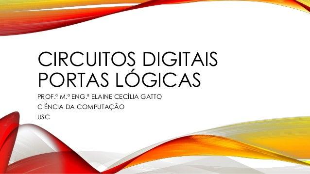 CIRCUITOS DIGITAIS PORTAS LÓGICAS PROF.ª M.ª ENG.ª ELAINE CECÍLIA GATTO CIÊNCIA DA COMPUTAÇÃO USC