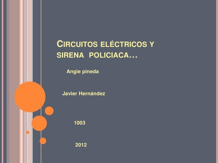 CIRCUITOS ELÉCTRICOS YSIRENA POLICIACA…  Angie pineda Javier Hernández     1003     2012