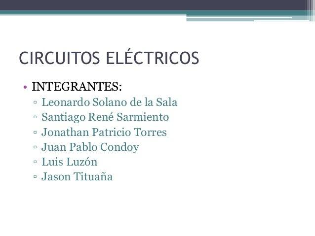 CIRCUITOS ELÉCTRICOS• INTEGRANTES: ▫   Leonardo Solano de la Sala ▫   Santiago René Sarmiento ▫   Jonathan Patricio Torres...