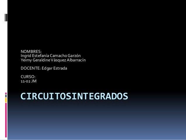 NOMBRES: Ingrid Estefanía Camacho Garzón Yeimy Geraldine Vásquez Albarracín DOCENTE: Edgar Estrada  CURSO: 11-02 JM  CIRCU...