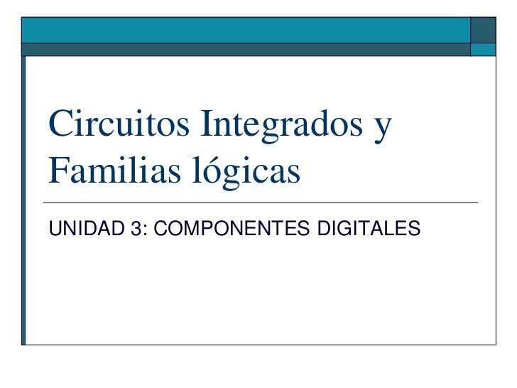 Circuitos Integrados y Familias lógicas<br />UNIDAD 3: COMPONENTES DIGITALES<br />