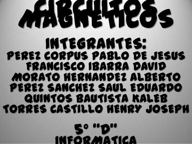 CIRCUITOS  MAGNÉTICOS      INTEGRANTES: PEREZ CORPUS PABLO DE JESUS    FRANCISCO IBARRA DAVID  MORATO HERNANDEZ ALBERTO PE...