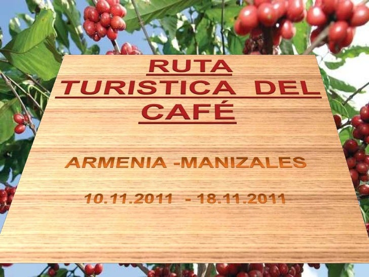 RUTA  TURISTICA  DEL   CAFÉ<br />ARMENIA -MANIZALES<br />10.11.2011  - 18.11.2011<br />