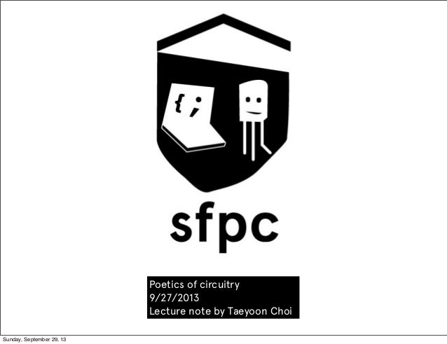 Poetics of circuitry 9/27/2013 Lecture note by Taeyoon Choi Sunday, September 29, 13