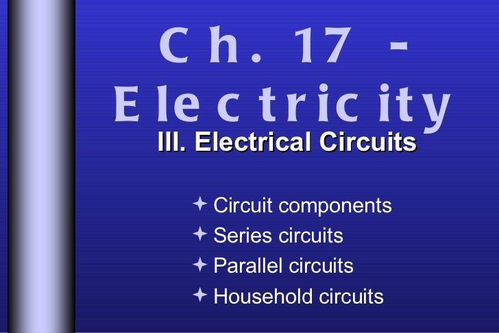 Ch. 17 - Electricity <ul><li>III. Electrical Circuits </li></ul><ul><ul><li>Circuit components </li></ul></ul><ul><ul><li>...