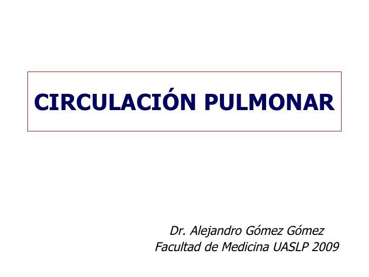 CIRCULACIÓN PULMONAR Dr. Alejandro Gómez Gómez Facultad de Medicina UASLP 2009