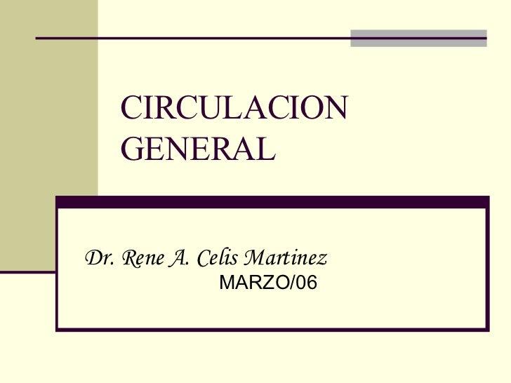 CIRCULACION GENERAL Dr. Rene A. Celis Martinez   MARZO/06
