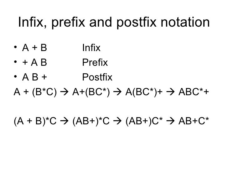Infix, prefix and postfix notation <ul><li>A + B Infix </li></ul><ul><li>+ A B Prefix </li></ul><ul><li>A B + Postfix </li...