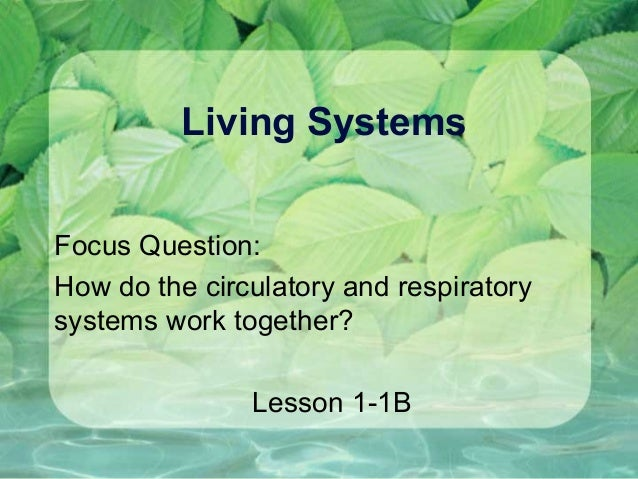 Living SystemsFocus Question:How do the circulatory and respiratorysystems work together?Lesson 1-1B