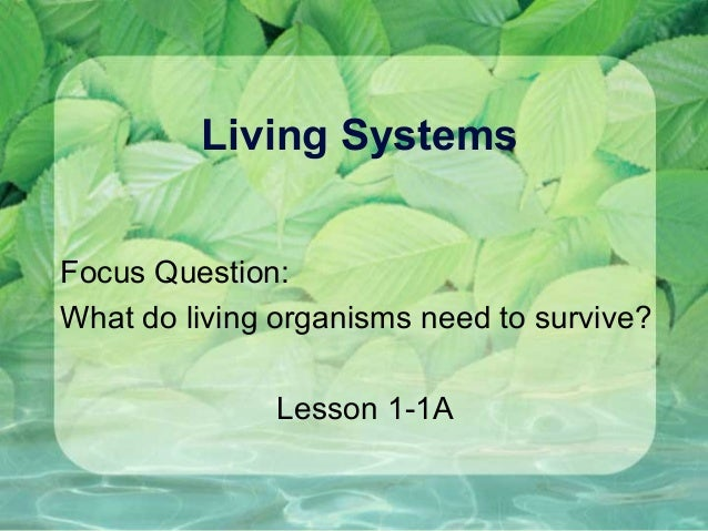 Living SystemsFocus Question:What do living organisms need to survive?Lesson 1-1A