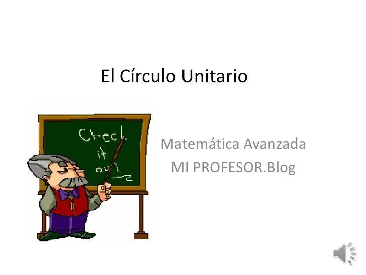 El Círculo Unitario<br />Matemática Avanzada<br />MI PROFESOR.Blog<br />