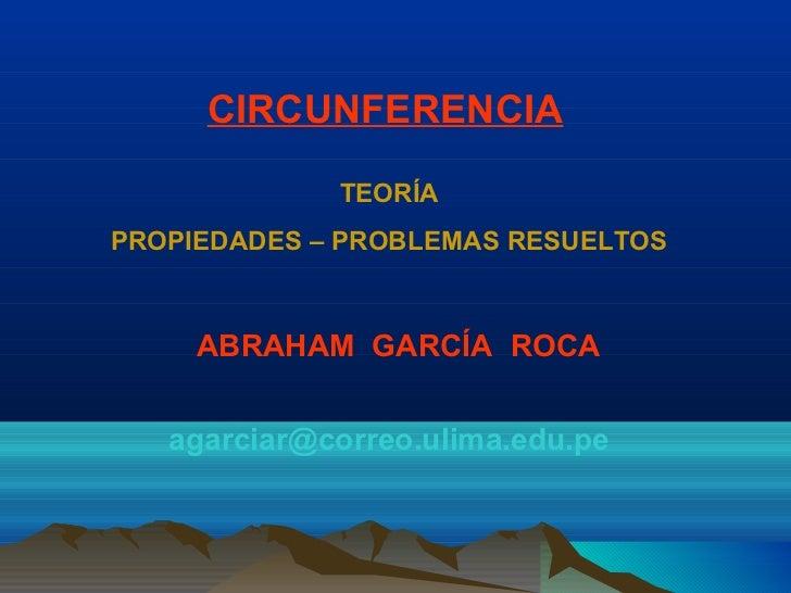 CIRCUNFERENCIA             TEORÍAPROPIEDADES – PROBLEMAS RESUELTOS     ABRAHAM GARCÍA ROCA   agarciar@correo.ulima.edu.pe