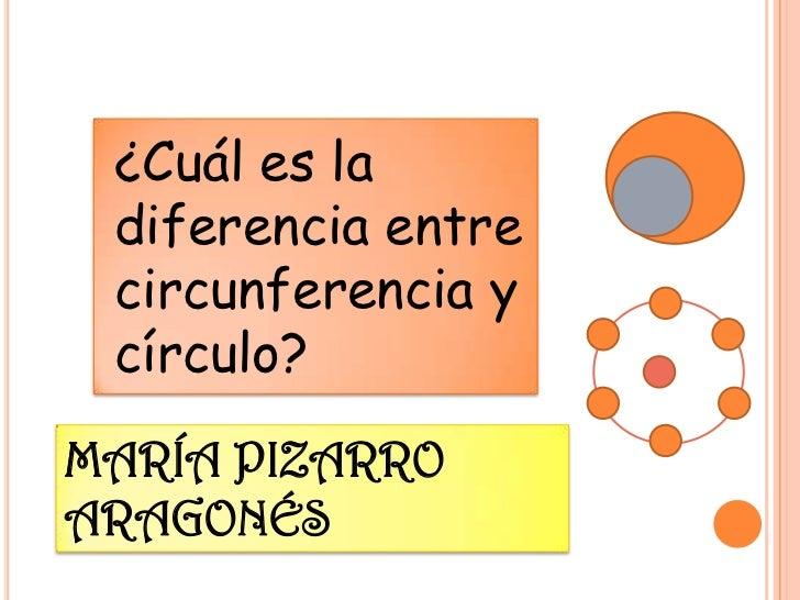 ¿Cuál es la diferencia entre circunferencia y círculo?MARÍA PIZARROARAGONÉS