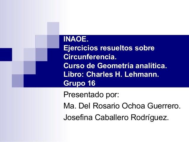 INAOE. Ejercicios resueltos sobre Circunferencia. Curso de Geometría analítica. Libro: Charles H. Lehmann. Grupo 16 Presen...