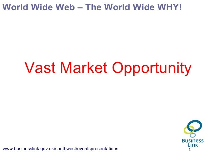 World Wide Web – The World Wide WHY! <ul><ul><li>Vast Market Opportunity </li></ul></ul>
