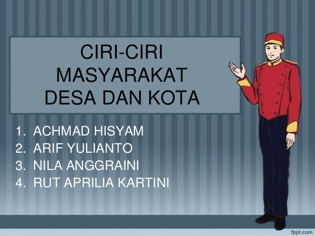 CIRI-CIRI MASYARAKAT DESA DAN KOTA 1. 2. 3. 4.  ACHMAD HISYAM ARIF YULIANTO NILA ANGGRAINI RUT APRILIA KARTINI