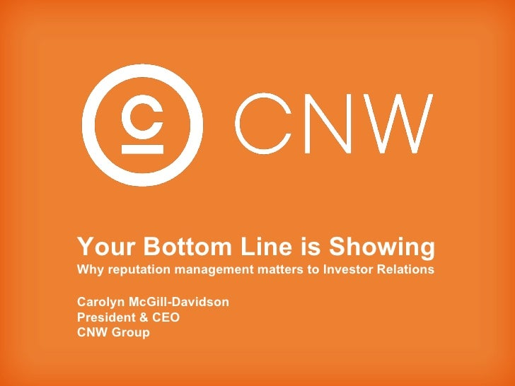 Your Bottom Line is Showing Why reputation management matters to Investor Relations Carolyn McGill-Davidson President & CE...