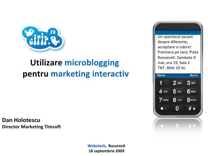 Dan Holotescu Director Marketing Timsoft Webstock ,  Bucuresti 18 septembrie 2009 Utilizare  microblogging  pentru   marke...