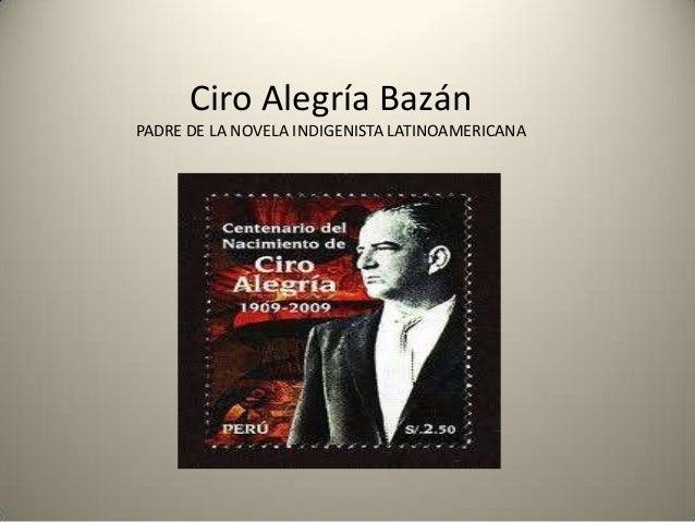 Ciro Alegría Bazán PADRE DE LA NOVELA INDIGENISTA LATINOAMERICANA