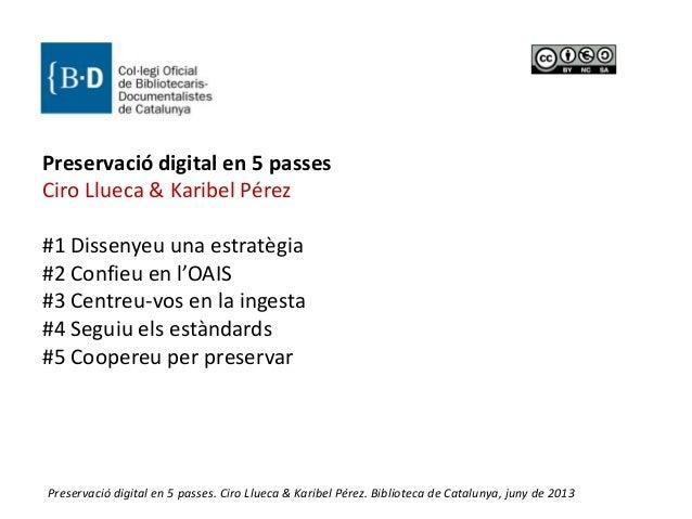 1Preservació digital en 5 passes. Ciro Llueca & Karibel Pérez. Biblioteca de Catalunya, juny de 2013 Preservació digital e...