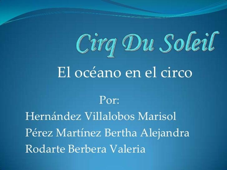 Cirq Du Soleil<br />El océano en el circo<br />Por:<br />Hernández Villalobos Marisol<br />Pérez Martínez Bertha Alejandra...