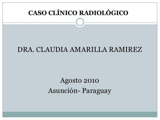 CASO CLÍNICO RADIOLÓGICO DRA. CLAUDIA AMARILLA RAMIREZ Agosto 2010 Asunción- Paraguay