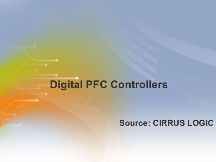 Digital PFC Controllers <ul><li>Source: CIRRUS LOGIC </li></ul>