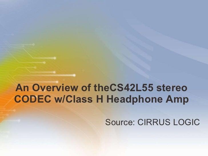 An   Overview   of   the CS42L55   stereo   CODEC   w/Class   H   Headphone   Amp <ul><li>Source: CIRRUS LOGIC  </li></ul>