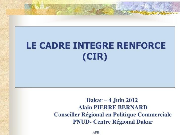 LE CADRE INTEGRE RENFORCE           (CIR)                Dakar – 4 Juin 2012             Alain PIERRE BERNARD    Conseille...