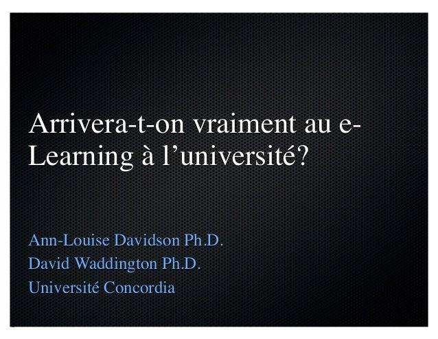 Arrivera-t-on vraiment au e- Learning à l'université? Ann-Louise Davidson Ph.D. David Waddington Ph.D. Université Concordia