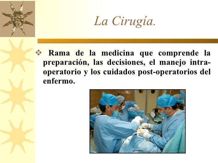 La Cirugía. <ul><li>Rama de la medicina que comprende la preparación, las decisiones, el manejo intra-operatorio y los cui...