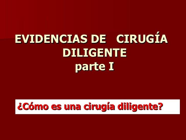EVIDENCIAS DE  CIRUGÍA  DILIGENTE parte I <ul><li>¿Cómo es una cirugía diligente? </li></ul>