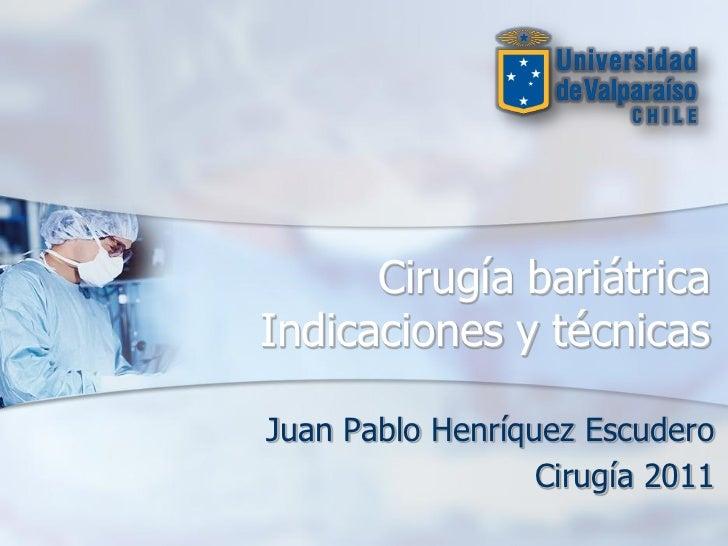 Cirugía bariátricaIndicaciones y técnicasJuan Pablo Henríquez Escudero                  Cirugía 2011