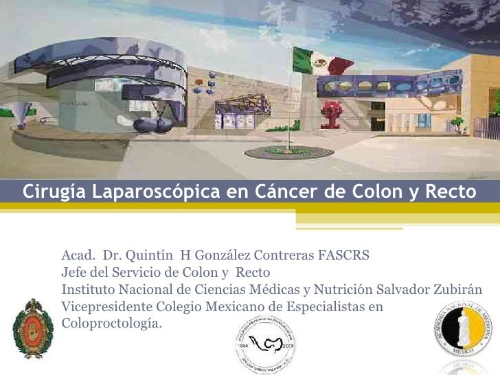 Cirugía Laparoscópica en Cáncer de Colon y Recto       Acad. Dr. Quintín H González Contreras FASCRS     Jefe del Servicio...