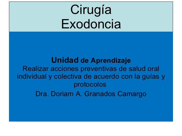 Cirugía Exodoncia <ul><li>Unidad  de Aprendizaje Realizar acciones preventivas de salud oral individual y colectiva de acu...