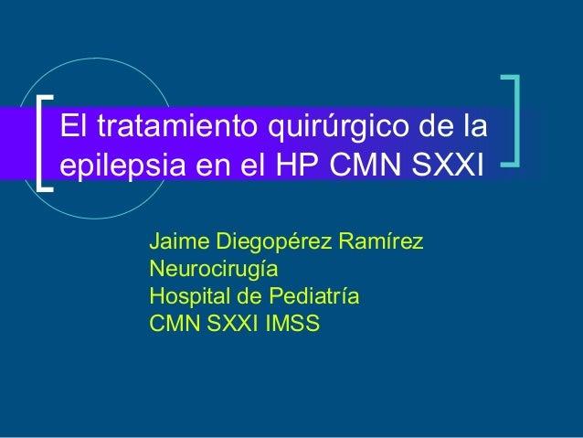 El tratamiento quirúrgico de laepilepsia en el HP CMN SXXI      Jaime Diegopérez Ramírez      Neurocirugía      Hospital d...