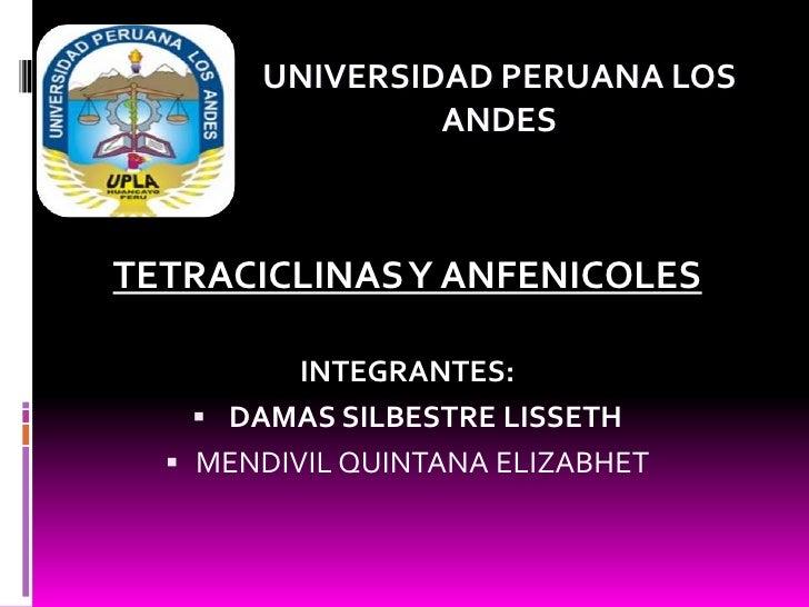 UNIVERSIDAD PERUANA LOS                ANDESTETRACICLINAS Y ANFENICOLES          INTEGRANTES:     DAMAS SILBESTRE LISSETH...