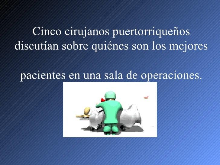 Cinco cirujanos puertorriqueñosdiscutían sobre quiénes son los mejores pacientes en una sala de operaciones.