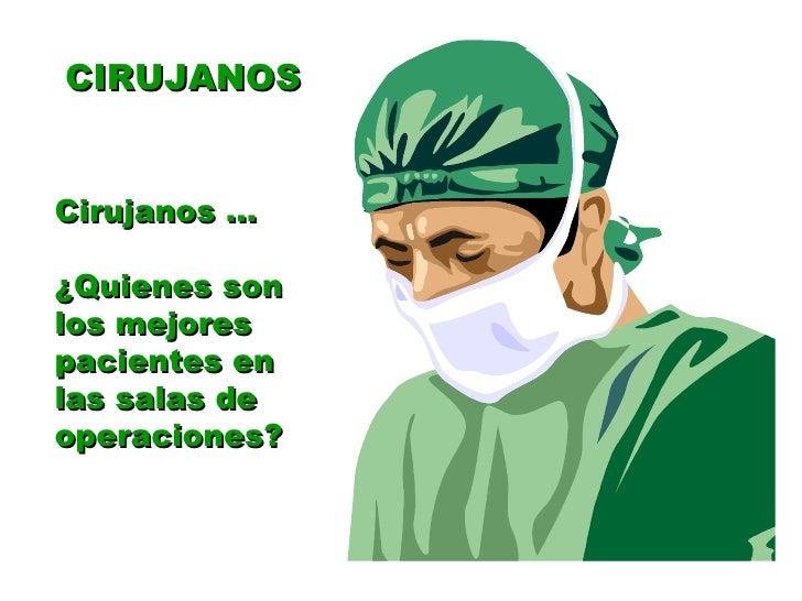 CIRUJANOS Cirujanos ... ¿Quienes son los mejores pacientes en las salas de operaciones?