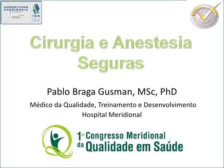 Cirurgia e Anestesia Seguras<br />Pablo Braga Gusman, MSc, PhDMédico da Qualidade, Treinamento e DesenvolvimentoHospital M...