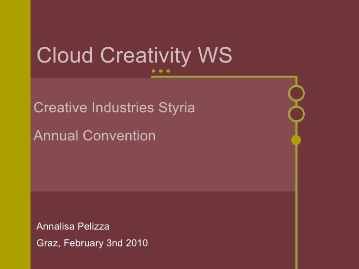 Cloud Creativity WS Annalisa Pelizza Graz, February 3nd 2010 Creative Industries Styria Annual Convention