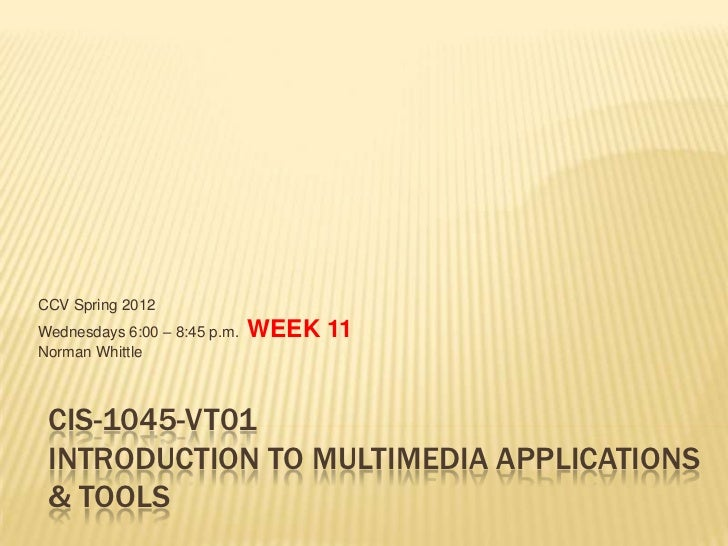 CCV Spring 2012Wednesdays 6:00 – 8:45 p.m.   WEEK 11Norman Whittle CIS-1045-VT01 INTRODUCTION TO MULTIMEDIA APPLICATIONS &...