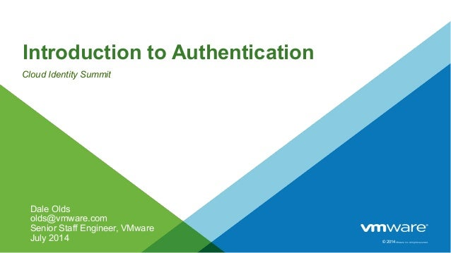 © 2014VMware Inc. All rights reserved. Introduction to Authentication Cloud Identity Summit Dale Olds olds@vmware.com Seni...