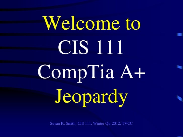 Welcome to  CIS 111CompTia A+ Jeopardy Susan K. Smith, CIS 111, Winter Qtr 2012, TVCC