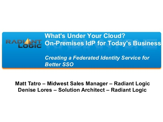 What's Under Your Cloud? On-Premises IdP for Today's Business Creating a Federated Identity Service for Better SSO Matt Ta...