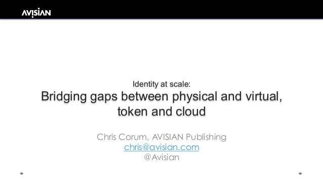 Identity at scale: Bridging gaps between physical and virtual, token and cloud Chris Corum, AVISIAN Publishing chris@avisi...
