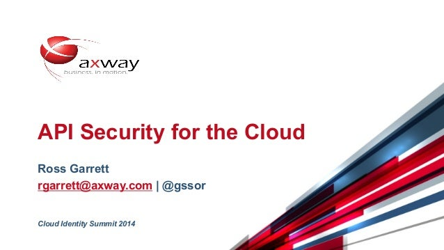 © 2014 Axway | Confidential 1 API Security for the Cloud Ross Garrett rgarrett@axway.com | @gssor Cloud Identity Summit 20...