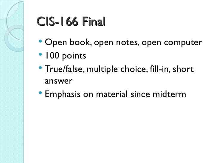 CIS-166 Final Open book, open notes, open computer 100 points True/false, multiple choice, fill-in, short  answer Emph...